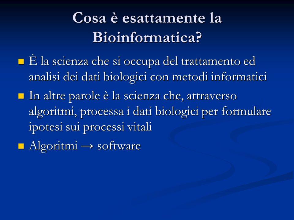 Cosa è esattamente la Bioinformatica? È la scienza che si occupa del trattamento ed analisi dei dati biologici con metodi informatici È la scienza che