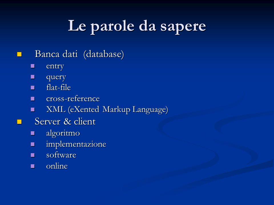 Le parole da sapere Banca dati (database) Banca dati (database) entry entry query query flat-file flat-file cross-reference cross-reference XML (eXent