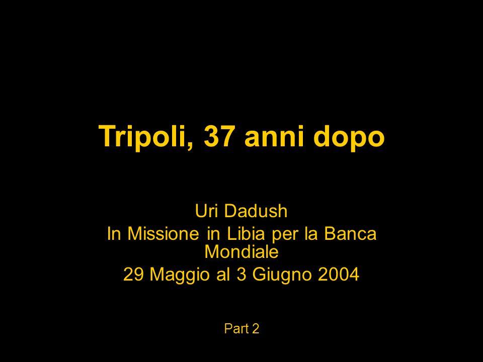 Tripoli, 37 anni dopo Uri Dadush In Missione in Libia per la Banca Mondiale 29 Maggio al 3 Giugno 2004 Part 2