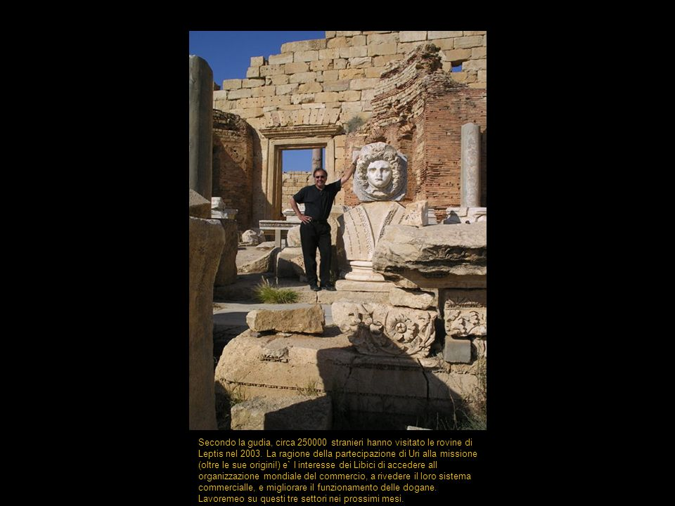 Secondo la gudia, circa 250000 stranieri hanno visitato le rovine di Leptis nel 2003. La ragione della partecipazione di Uri alla missione (oltre le s