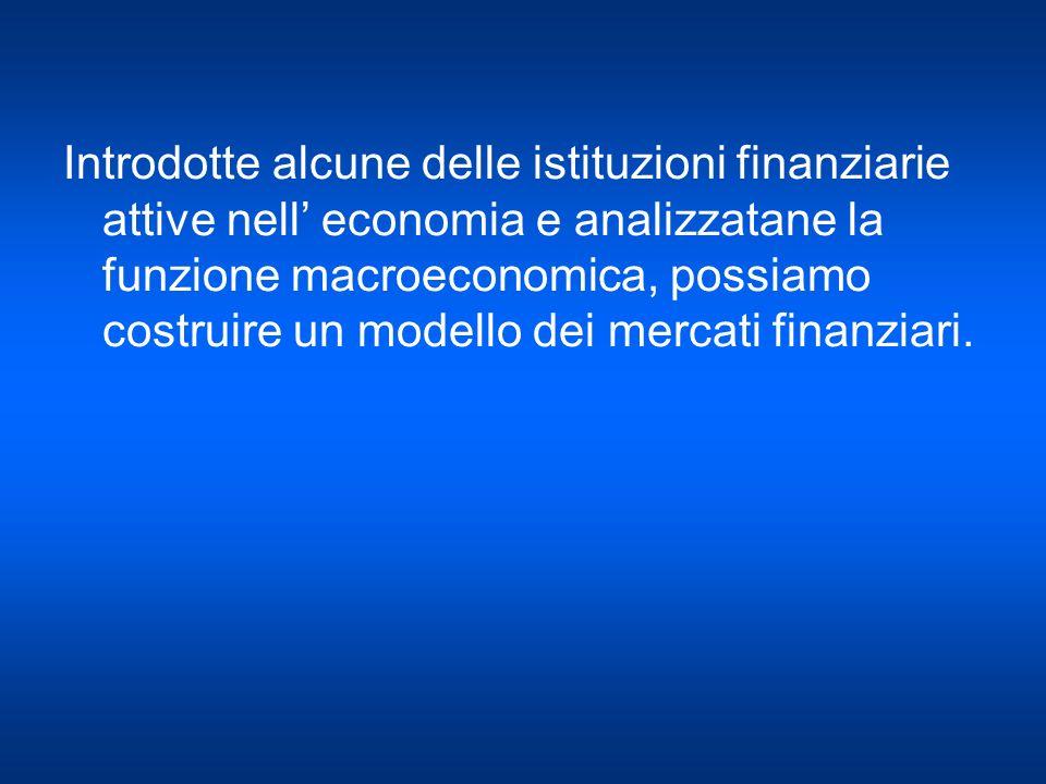 Introdotte alcune delle istituzioni finanziarie attive nell economia e analizzatane la funzione macroeconomica, possiamo costruire un modello dei merc