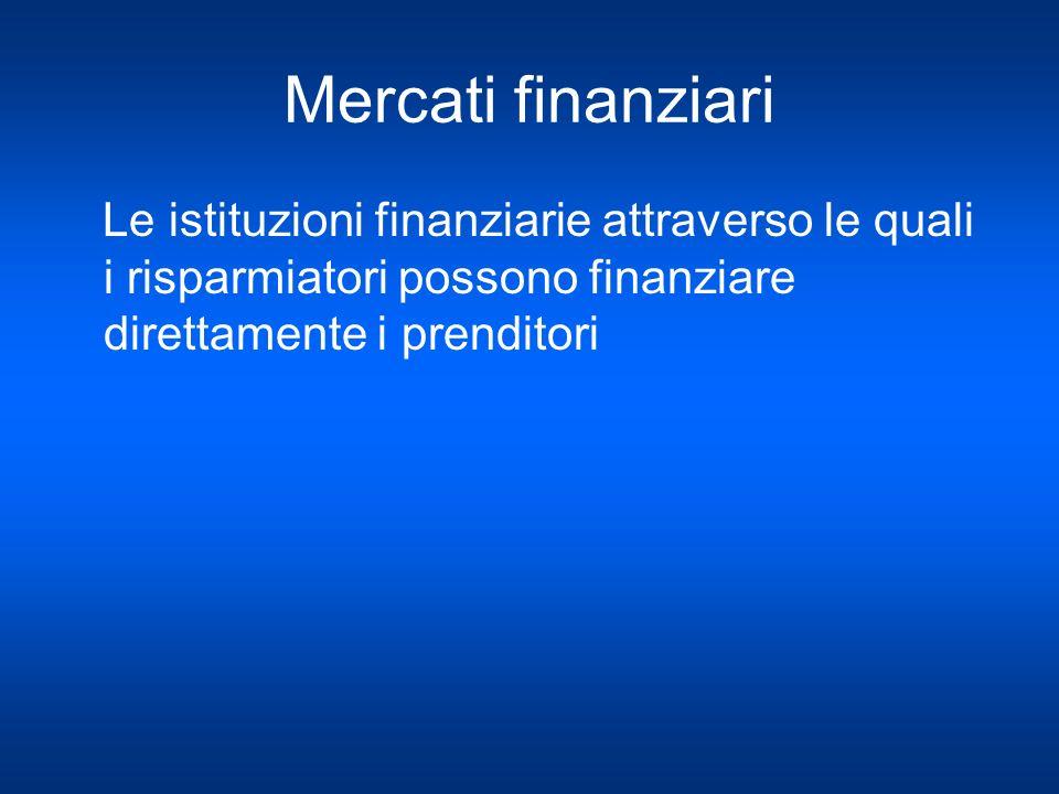 Mercati finanziari Le istituzioni finanziarie attraverso le quali i risparmiatori possono finanziare direttamente i prenditori