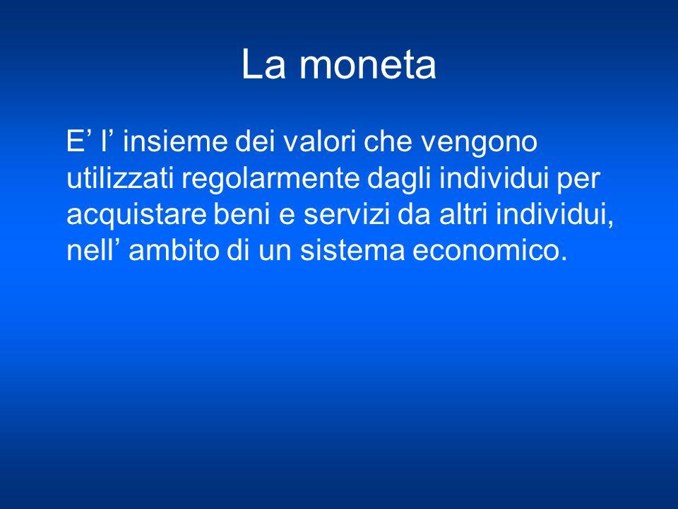 La moneta E l insieme dei valori che vengono utilizzati regolarmente dagli individui per acquistare beni e servizi da altri individui, nell ambito di