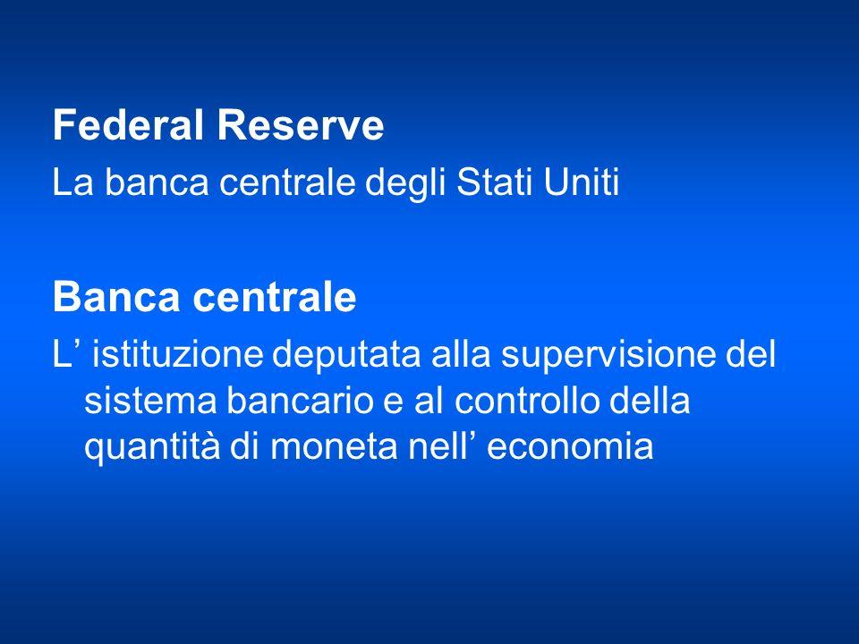 Federal Reserve La banca centrale degli Stati Uniti Banca centrale L istituzione deputata alla supervisione del sistema bancario e al controllo della
