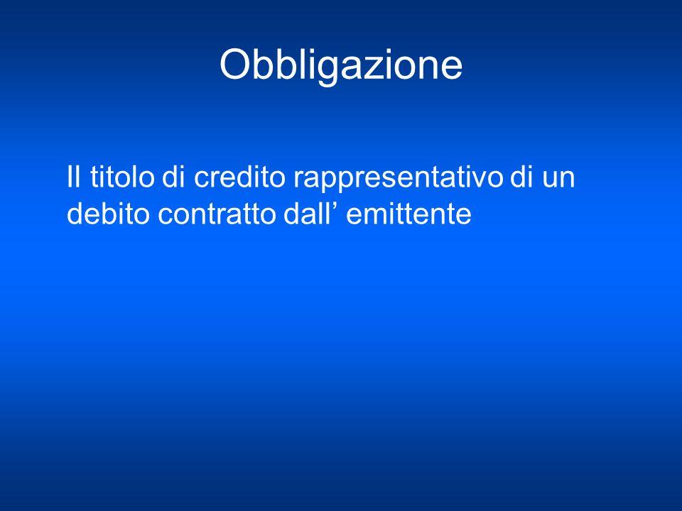 Obbligazione Il titolo di credito rappresentativo di un debito contratto dall emittente