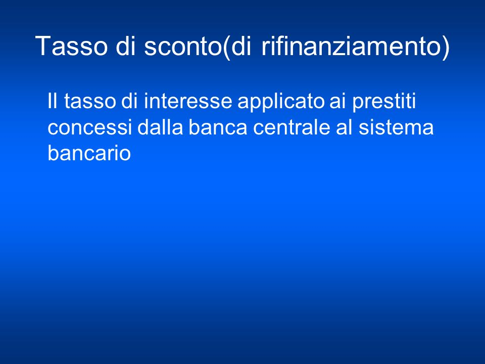 Tasso di sconto(di rifinanziamento) Il tasso di interesse applicato ai prestiti concessi dalla banca centrale al sistema bancario