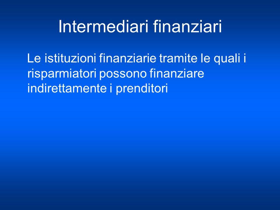 Intermediari finanziari Le istituzioni finanziarie tramite le quali i risparmiatori possono finanziare indirettamente i prenditori