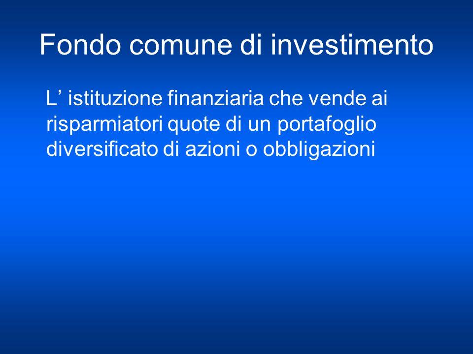 Fondo comune di investimento L istituzione finanziaria che vende ai risparmiatori quote di un portafoglio diversificato di azioni o obbligazioni