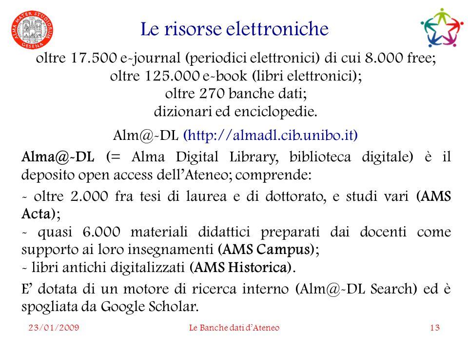 23/01/2009Le Banche dati dAteneo13 Le risorse elettroniche oltre 17.500 e-journal (periodici elettronici) di cui 8.000 free; oltre 125.000 e-book (libri elettronici); oltre 270 banche dati; dizionari ed enciclopedie.