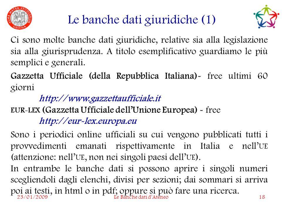 23/01/2009Le Banche dati dAteneo18 Le banche dati giuridiche (1) Ci sono molte banche dati giuridiche, relative sia alla legislazione sia alla giurisprudenza.