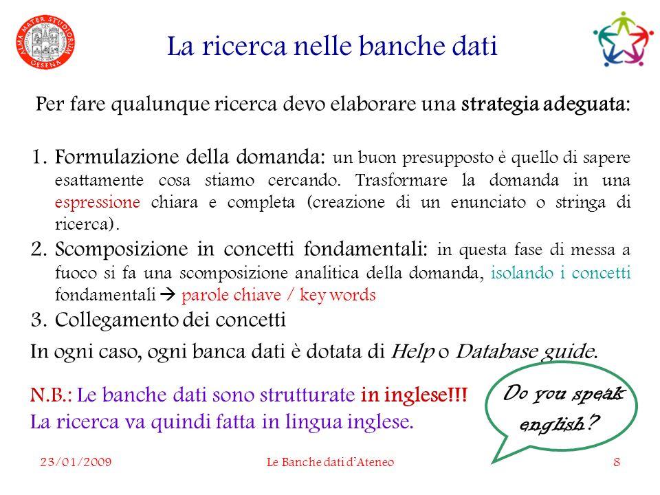 23/01/2009Le Banche dati dAteneo8 La ricerca nelle banche dati N.B.: Le banche dati sono strutturate in inglese!!.