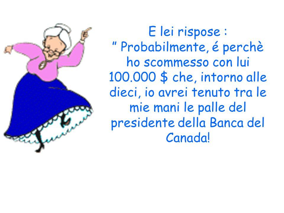 E lei rispose : Probabilmente, é perchè ho scommesso con lui 100.000 $ che, intorno alle dieci, io avrei tenuto tra le mie mani le palle del presidente della Banca del Canada!