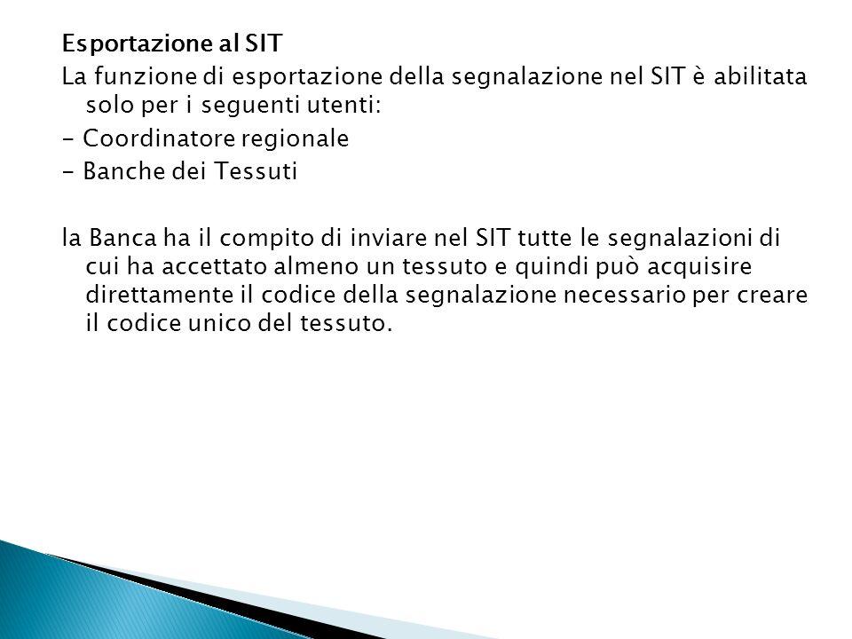 Esportazione al SIT La funzione di esportazione della segnalazione nel SIT è abilitata solo per i seguenti utenti: - Coordinatore regionale - Banche d