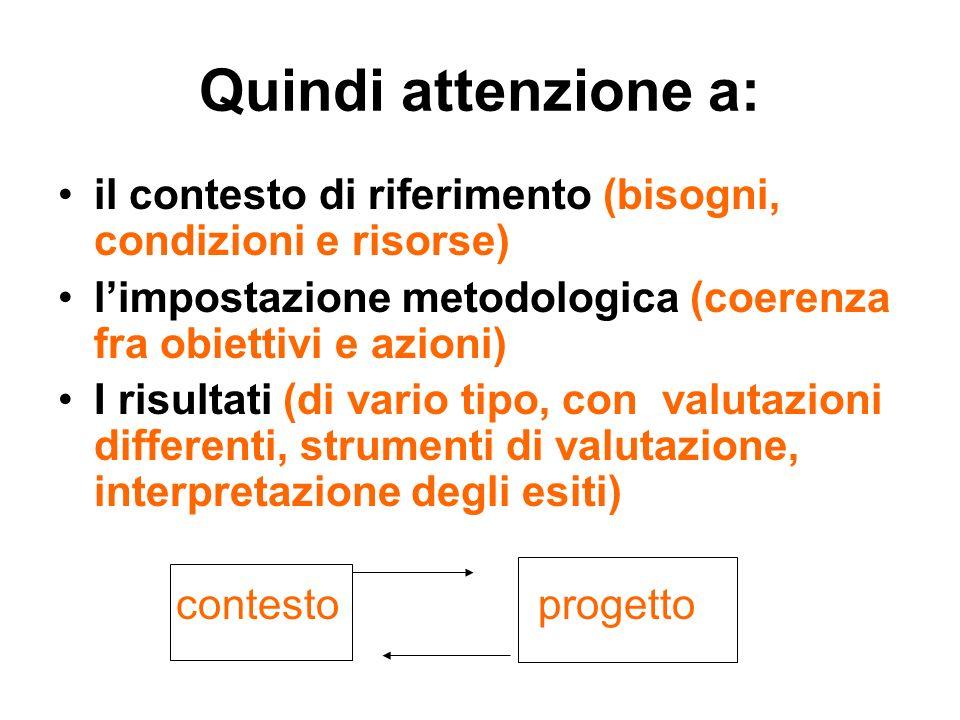 Quindi attenzione a: il contesto di riferimento (bisogni, condizioni e risorse) limpostazione metodologica (coerenza fra obiettivi e azioni) I risultati (di vario tipo, con valutazioni differenti, strumenti di valutazione, interpretazione degli esiti) contesto progetto
