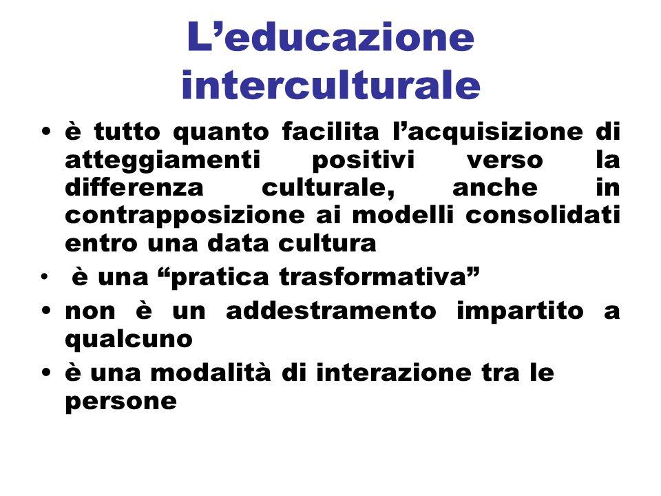Leducazione interculturale è tutto quanto facilita lacquisizione di atteggiamenti positivi verso la differenza culturale, anche in contrapposizione ai modelli consolidati entro una data cultura è una pratica trasformativa non è un addestramento impartito a qualcuno è una modalità di interazione tra le persone