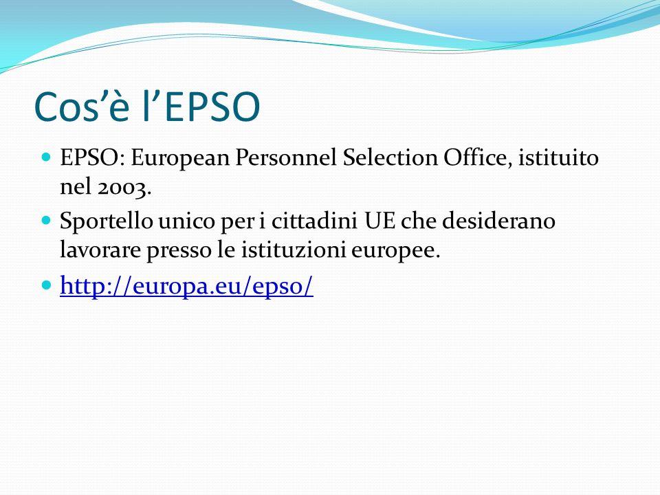 Cosè lEPSO EPSO: European Personnel Selection Office, istituito nel 2003. Sportello unico per i cittadini UE che desiderano lavorare presso le istituz