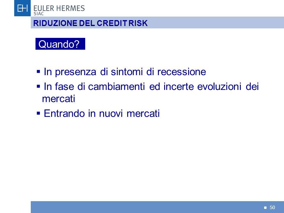 50 RIDUZIONE DEL CREDIT RISK In presenza di sintomi di recessione In fase di cambiamenti ed incerte evoluzioni dei mercati Entrando in nuovi mercati Q