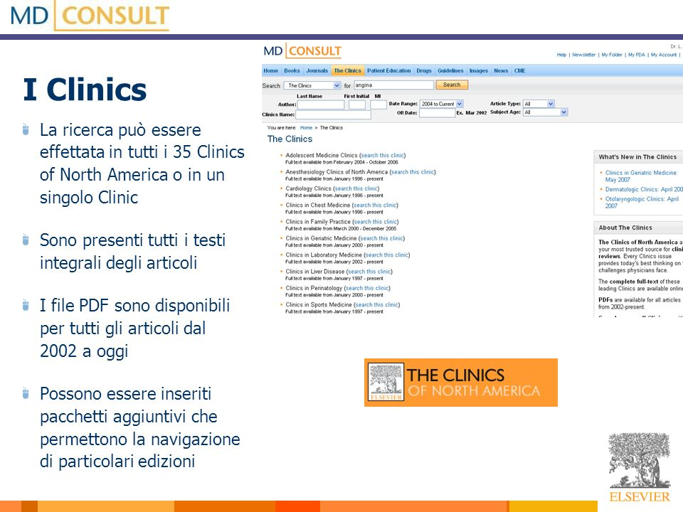 I Clinics La ricerca può essere effettata in tutti i 35 Clinics of North America o in un singolo Clinic Sono presenti tutti i testi integrali degli articoli I file PDF sono disponibili per tutti gli articoli dal 2002 a oggi Possono essere inseriti pacchetti aggiuntivi che permettono la navigazione di particolari edizioni