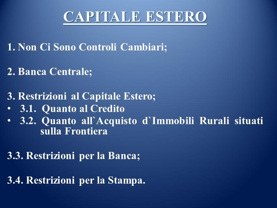 CAPITALE ESTERO 1. Non Ci Sono Controli Cambiari; 2. Banca Centrale; 3. Restrizioni al Capitale Estero; 3.1. Quanto al Credito 3.2. Quanto all`Acquist