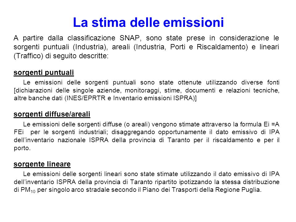 Breve descrizione metodologica Emissioni di IPA dellILVA secondo ARPA Sorgenti puntuali con emissioni Diffuse (D) e/o Convogliate (C) Emissioni Convogiate e Diffuse per processi: Le emissioni Diffuse sono state stimate attraverso i Fattori di emissione dei BREF, dellEPA e dellEMEP-CORINAIR Le emissioni Convogliate sono state calcolate in funzione della portata dichiarata/effettiva, delle ore di funzionamento anno per i dati delle concentrazioni medie derivanti dalle misure effettuate da ARPA Misure dirette