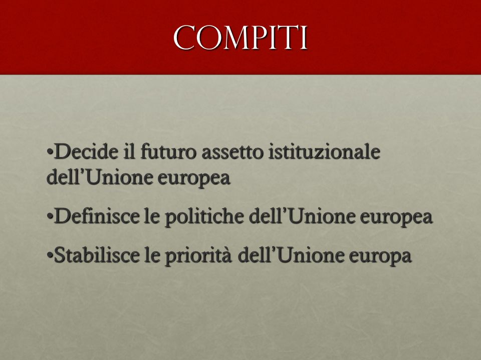 COMPITI Decide il futuro assetto istituzionale dell Unione europeaDecide il futuro assetto istituzionale dell Unione europea Definisce le politiche dell Unione europeaDefinisce le politiche dell Unione europea Stabilisce le priorità dell Unione europaStabilisce le priorità dell Unione europa