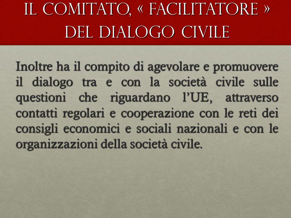 Il Comitato, « facilitatore » del dialogo civile Inoltre ha il compito di agevolare e promuovere il dialogo tra e con la società civile sulle questioni che riguardano lUE, attraverso contatti regolari e cooperazione con le reti dei consigli economici e sociali nazionali e con le organizzazioni della società civile.