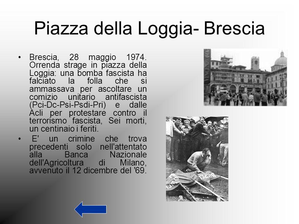 Piazza della Loggia- Brescia Brescia, 28 maggio 1974. Orrenda strage in piazza della Loggia: una bomba fascista ha falciato la folla che si ammassava