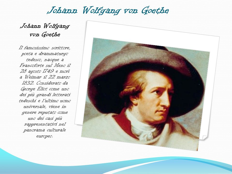 Johann Wolfgang von Goethe Johann Wolfgang von Goethe Il famosissimo scrittore, poeta e drammaturgo tedesco, nacque a Francoforte sul Meno il 28 agost