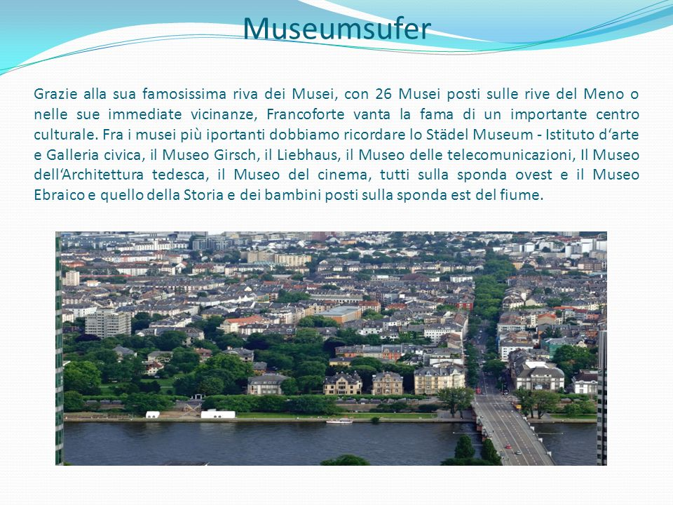 Museumsufer Grazie alla sua famosissima riva dei Musei, con 26 Musei posti sulle rive del Meno o nelle sue immediate vicinanze, Francoforte vanta la f
