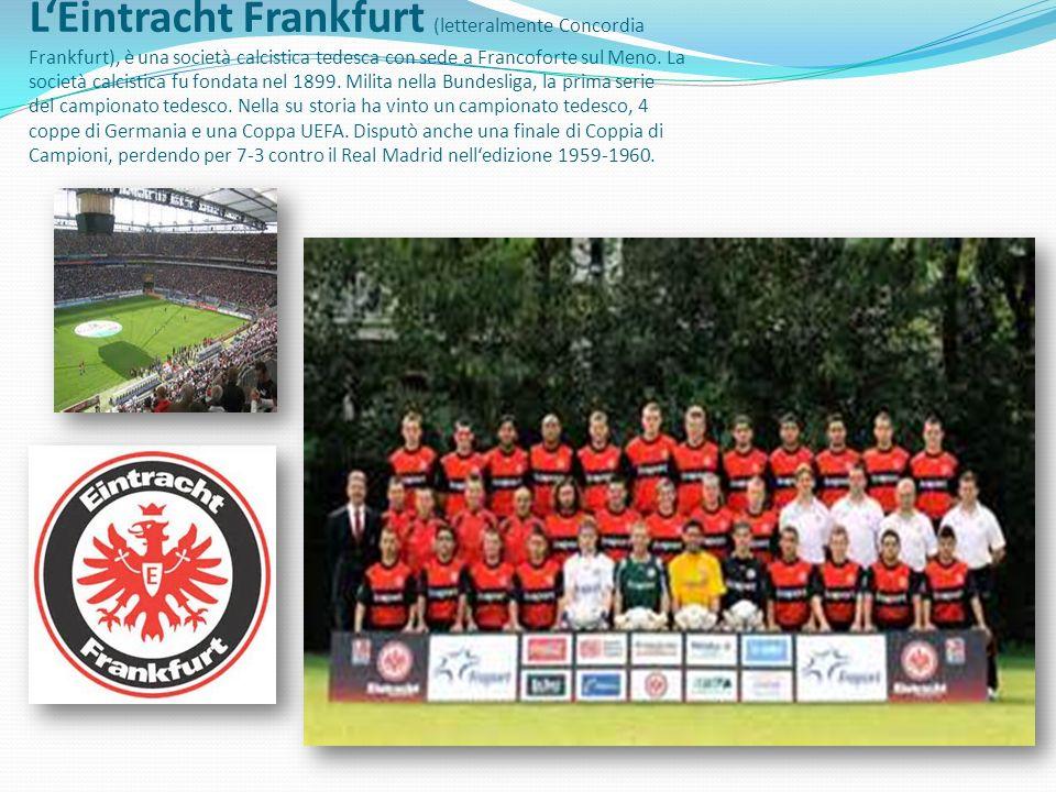 LEintracht Frankfurt (letteralmente Concordia Frankfurt), è una società calcistica tedesca con sede a Francoforte sul Meno. La società calcistica fu f