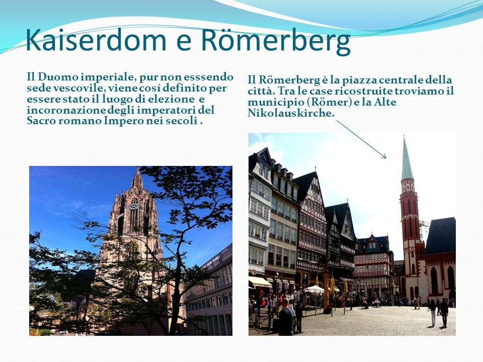 Kaiserdom e Römerberg Il Duomo imperiale, pur non esssendo sede vescovile, viene cosí definito per essere stato il luogo di elezione e incoronazione d
