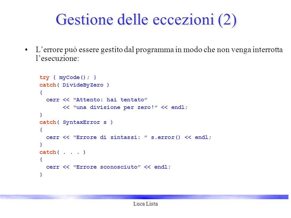 Luca Lista Gestione delle eccezioni (2) Lerrore può essere gestito dal programma in modo che non venga interrotta lesecuzione: try { myCode(); } catch