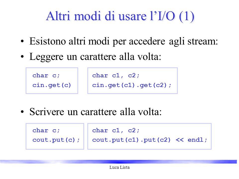 Luca Lista Altri modi di usare lI/O (1) Esistono altri modi per accedere agli stream: Leggere un carattere alla volta: char c;char c1, c2; cin.get(c)c