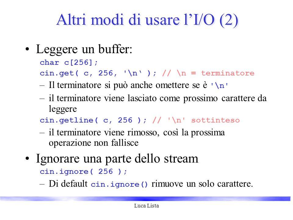 Luca Lista Altri modi di usare lI/O (2) Leggere un buffer: char c[256]; cin.get( c, 256, '\n ); // \n = terminatore –Il terminatore si può anche omett
