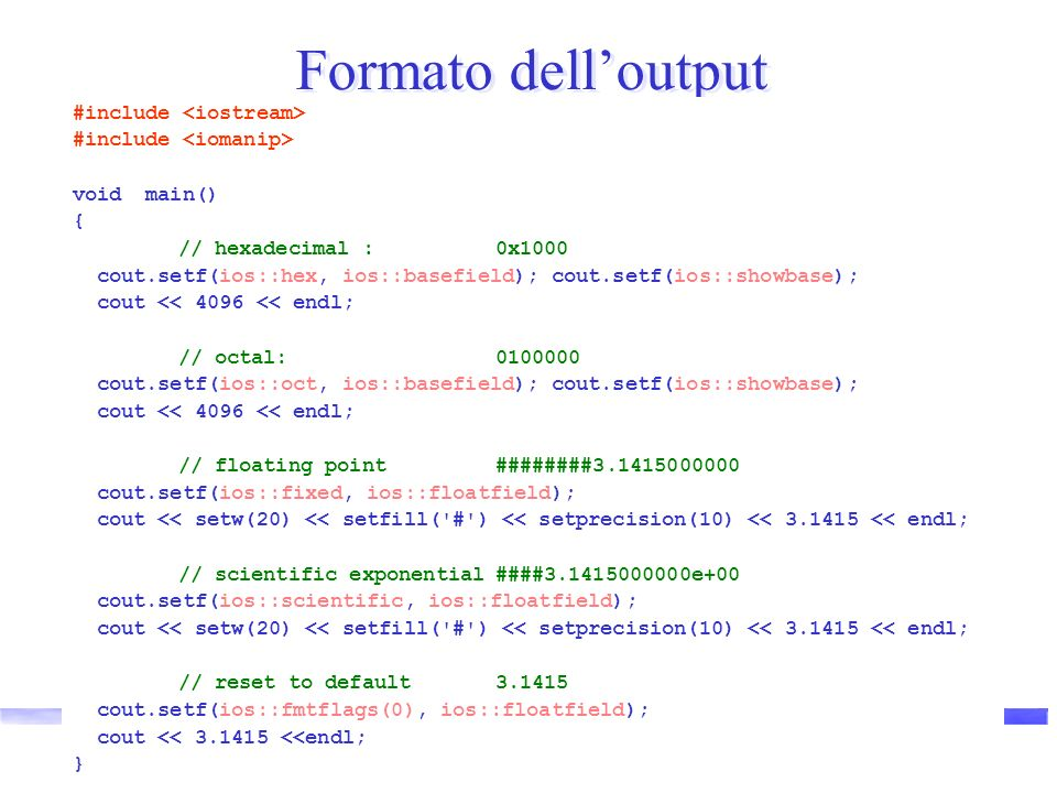 Luca Lista Formato delloutput #include void main() { // hexadecimal : 0x1000 cout.setf(ios::hex, ios::basefield); cout.setf(ios::showbase); cout << 4096 << endl; // octal:0100000 cout.setf(ios::oct, ios::basefield); cout.setf(ios::showbase); cout << 4096 << endl; // floating point########3.1415000000 cout.setf(ios::fixed, ios::floatfield); cout << setw(20) << setfill( # ) << setprecision(10) << 3.1415 << endl; // scientific exponential####3.1415000000e+00 cout.setf(ios::scientific, ios::floatfield); cout << setw(20) << setfill( # ) << setprecision(10) << 3.1415 << endl; // reset to default3.1415 cout.setf(ios::fmtflags(0), ios::floatfield); cout << 3.1415 <<endl; }