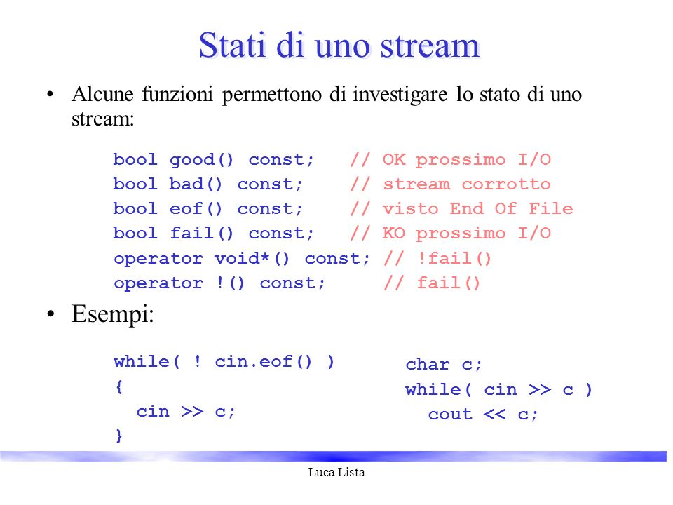 Luca Lista Stati di uno stream Alcune funzioni permettono di investigare lo stato di uno stream: bool good() const; // OK prossimo I/O bool bad() const; // stream corrotto bool eof() const; // visto End Of File bool fail() const; // KO prossimo I/O operator void*() const; // !fail() operator !() const; // fail() Esempi: while( .