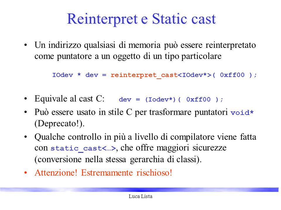 Luca Lista Reinterpret e Static cast Un indirizzo qualsiasi di memoria può essere reinterpretato come puntatore a un oggetto di un tipo particolare IO