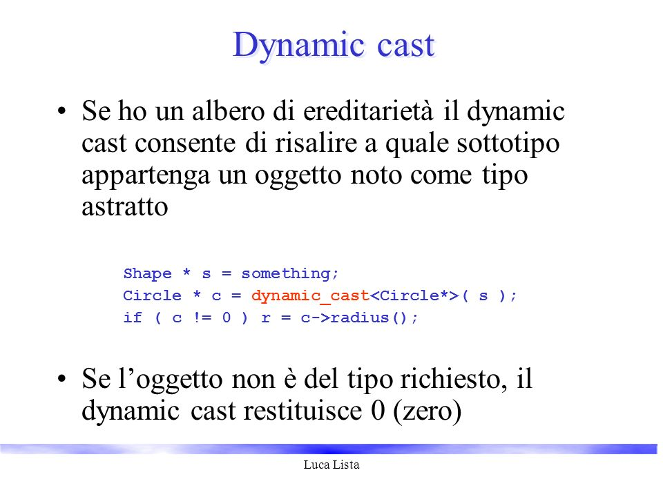 Luca Lista Dynamic cast Se ho un albero di ereditarietà il dynamic cast consente di risalire a quale sottotipo appartenga un oggetto noto come tipo astratto Shape * s = something; Circle * c = dynamic_cast ( s ); if ( c != 0 ) r = c->radius(); Se loggetto non è del tipo richiesto, il dynamic cast restituisce 0 (zero)