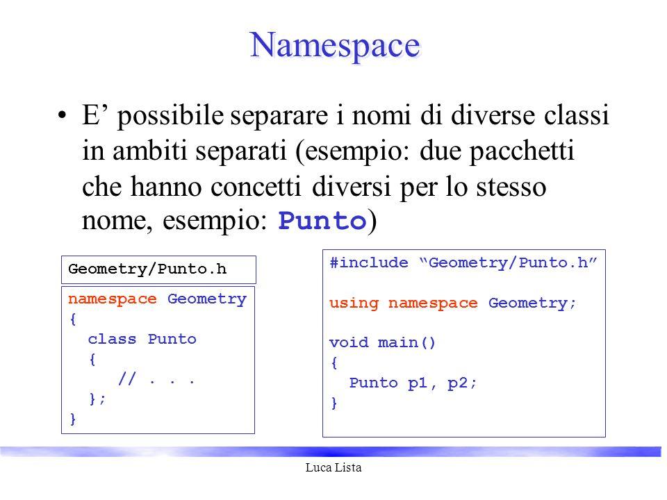 Luca Lista Namespace E possibile separare i nomi di diverse classi in ambiti separati (esempio: due pacchetti che hanno concetti diversi per lo stesso