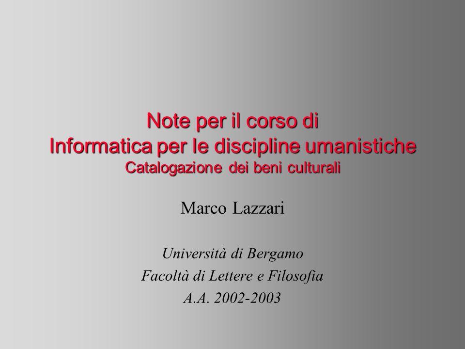 Note per il corso di Informatica per le discipline umanistiche Catalogazione dei beni culturali Marco Lazzari Università di Bergamo Facoltà di Lettere e Filosofia A.A.