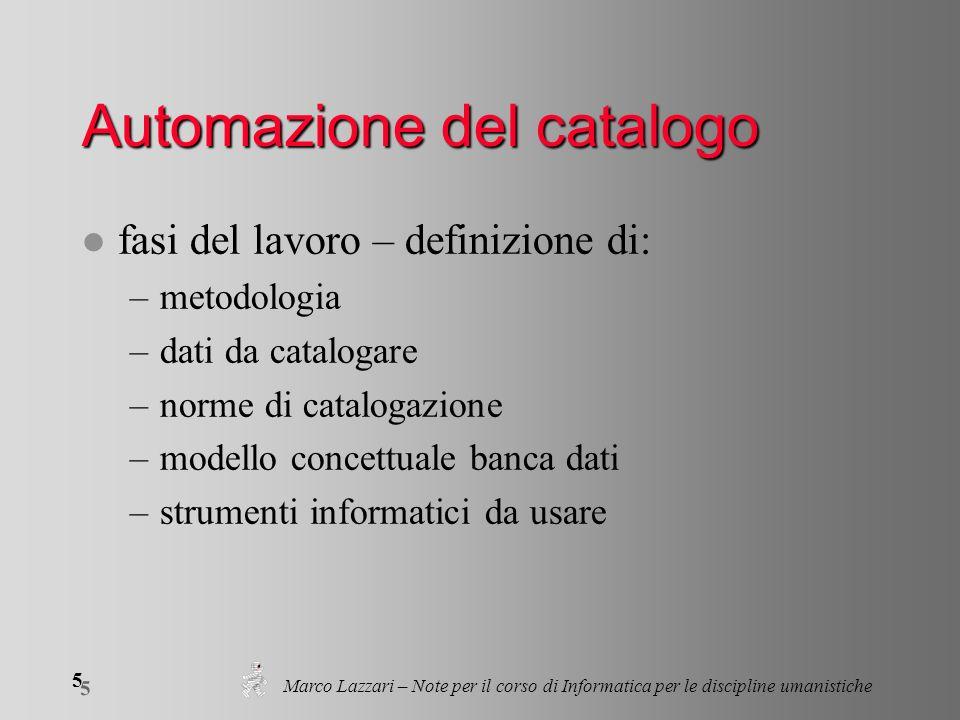5 5 Marco Lazzari – Note per il corso di Informatica per le discipline umanistiche Automazione del catalogo l fasi del lavoro – definizione di: –metod