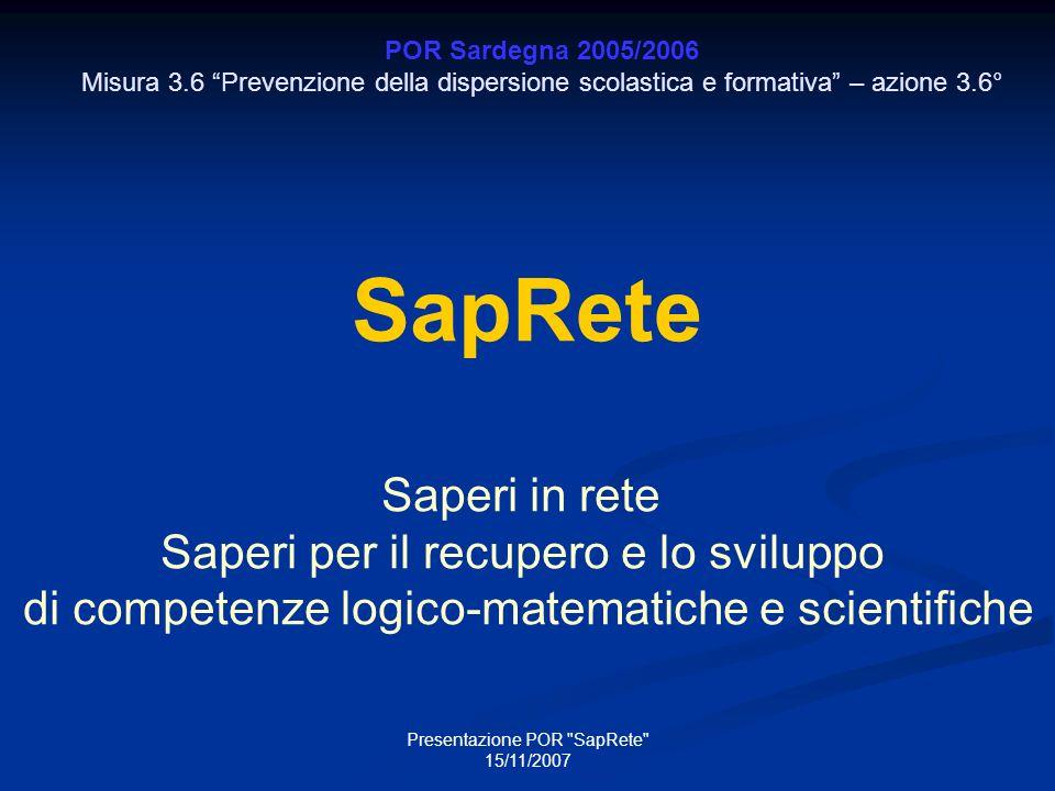Presentazione POR SapRete 15/11/2007 POR Sardegna 2005/2006 Misura 3.6 Prevenzione della dispersione scolastica e formativa – azione 3.6° SapRete Saperi in rete Saperi per il recupero e lo sviluppo di competenze logico-matematiche e scientifiche