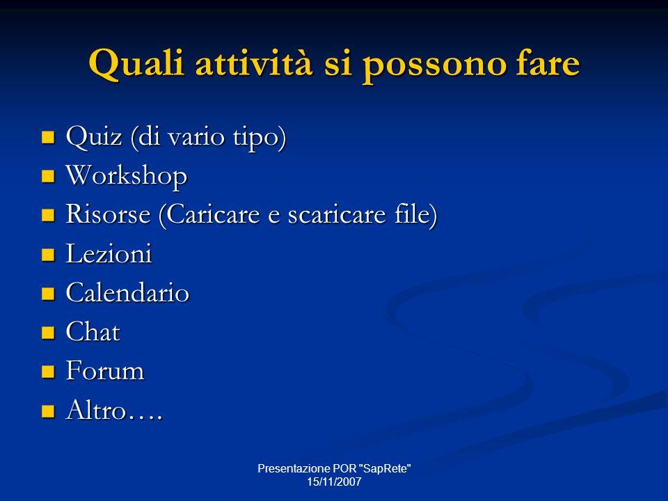Presentazione POR SapRete 15/11/2007 Quali attività si possono fare Quiz (di vario tipo) Quiz (di vario tipo) Workshop Workshop Risorse (Caricare e scaricare file) Risorse (Caricare e scaricare file) Lezioni Lezioni Calendario Calendario Chat Chat Forum Forum Altro….