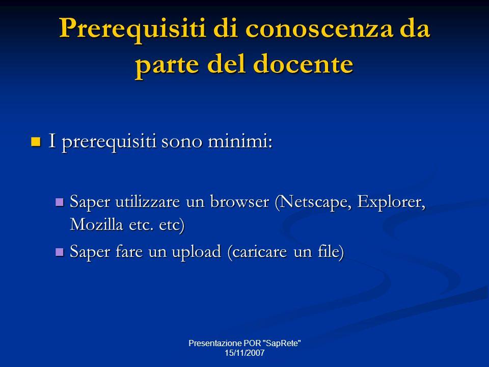 Presentazione POR SapRete 15/11/2007 Prerequisiti di conoscenza da parte del docente I prerequisiti sono minimi: I prerequisiti sono minimi: Saper utilizzare un browser (Netscape, Explorer, Mozilla etc.