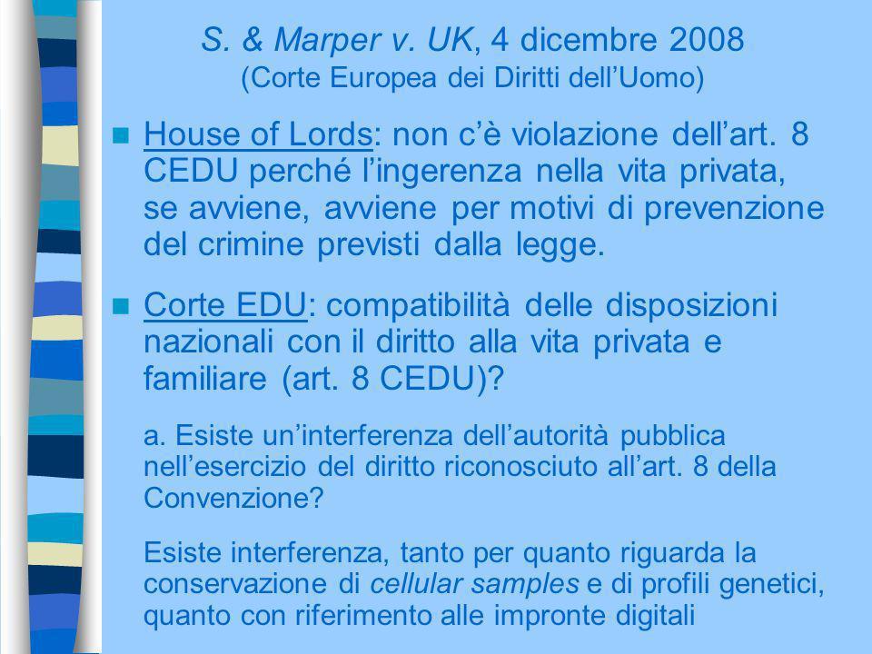 S. & Marper v. UK, 4 dicembre 2008 (Corte Europea dei Diritti dellUomo) House of Lords: non cè violazione dellart. 8 CEDU perché lingerenza nella vita