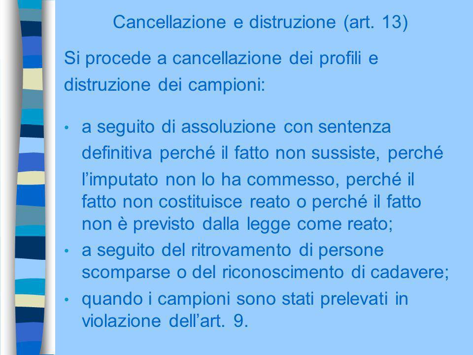 Cancellazione e distruzione (art. 13) Si procede a cancellazione dei profili e distruzione dei campioni: a seguito di assoluzione con sentenza definit