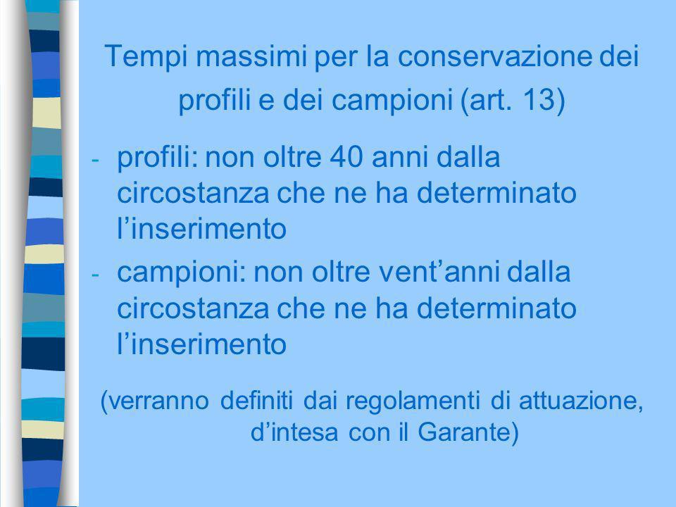 Tempi massimi per la conservazione dei profili e dei campioni (art. 13) - profili: non oltre 40 anni dalla circostanza che ne ha determinato linserime