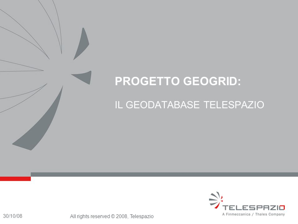 30/10/08All rights reserved © 2008, Telespazio IL GEODATABASE TELESPAZIO é tra i principali operatori mondiali in Satellite Operations Difesa Servizi per Osservazioni della Terra Navigation and Infomobility Network and Connectivity grazie alle competenze tecnologiche, le infrastrutture, le partecipazioni nei grandi Programmi Europei (COSMO SkyMed, Galileo and GMES) Fucino space centre Toulouse space centre Matera space centre Scanzano space centre Lario space centre Kourou space centre