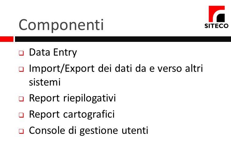 Componenti Data Entry Import/Export dei dati da e verso altri sistemi Report riepilogativi Report cartografici Console di gestione utenti