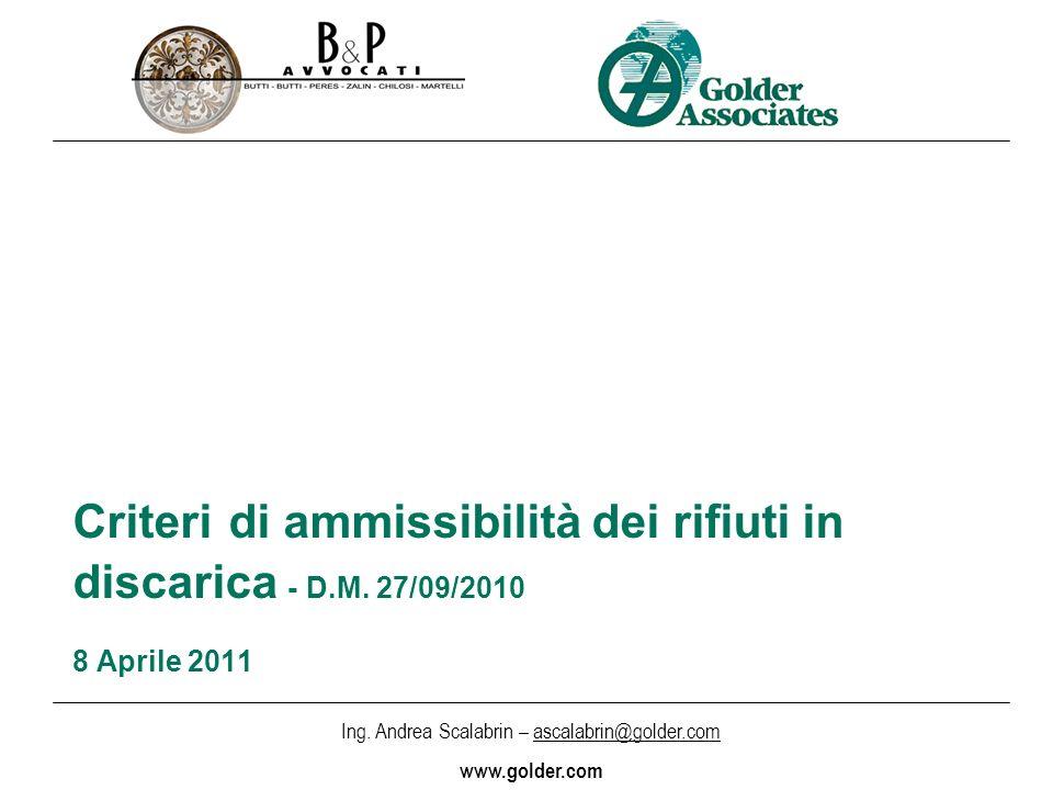 Ing. Andrea Scalabrin – ascalabrin@golder.com www.golder.com Criteri di ammissibilità dei rifiuti in discarica - D.M. 27/09/2010 8 Aprile 2011